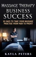 Massage Therapy Business Success: 30 Days To Take Your Massage Practise From Pain to Profit